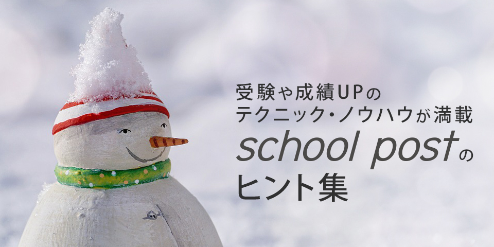 受験や成績UPのテクニック・ノウハウが満載。school postのヒント集。
